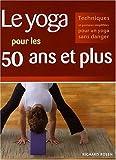 Le yoga pour les 50 ans et plus - Techniques et postures simplifiées pour un yoga sans danger