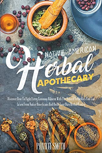 NATIVE AMERICAN HERBAL APOTHECARY: Discover How To Fight Every Common Ailment With The Natural Remedies You Can Learn From Native Americans And Build Your Own Herbal Pantry