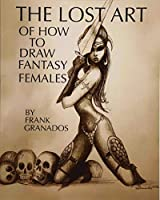 The lost art of how to draw fantasy females by Frank Granados(2012-09-09)
