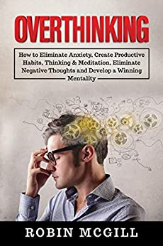 Overthinking: How to Eliminate Anxiety, Create Productive Habits, Thinking & Meditation, Eliminate Negative Thoughts and Develop a Winning Mentality by [Robin McGill]