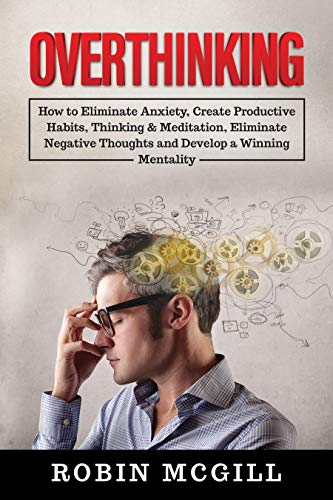 Overthinking: How to Eliminate Anxiety, Create Productive Habits, Thinking & Meditation, Eliminate Negative Thoughts and Develop a Winning Mentality (English Edition)