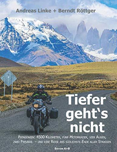Tiefer geht's nicht: Patagonien: 4500 Kilometer, fünf Motorräder, vier Augen, zwei Freunde – und eine Reise ans südlichste Ende aller Straßen