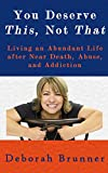 You Deserve This, Not That: Living an Abundant Life after Near Death, Abuse, and Addiction