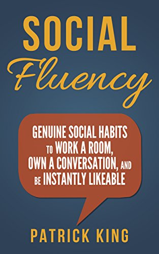 Social Skills - Social Fluency: Genuine Social Habits to Work a Room, Own a Conversation, and be Ins