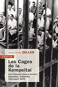 Les cages de la Kempeitaï : Les Français sous la terreur japonaise, Indochine, mars-août 1945 par Guillaume Zeller