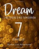 7 Years Old - Bucket List Adventures - Dream Like There's No Tomorrow: 7th Birthday - Alternative Birthday Card - Journal & Notebook Planner - ... - Including Travel Bucket List with Prompts