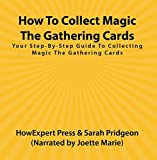 How To Collect Magic The Gathering Cards: Your Step-By-Step Guide To Collecting Magic The Gathering Cards