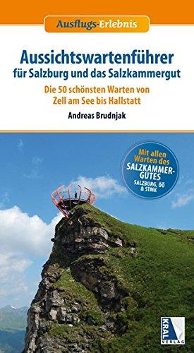 Aussichtswartenführer für Salzburg und das Salzkammergut: Die 50 schönsten Warten von Zell am See bis Hallstatt (Ausflugs-Erlebnis)