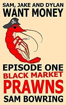 Sam, Jake and Dylan Want Money: Episode 1 - Black Market Prawns by [Sam Bowring]