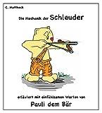 Die Mechanik der Schleuder: Erläutert mit einfühlsamen Worten von Pauli dem Bär