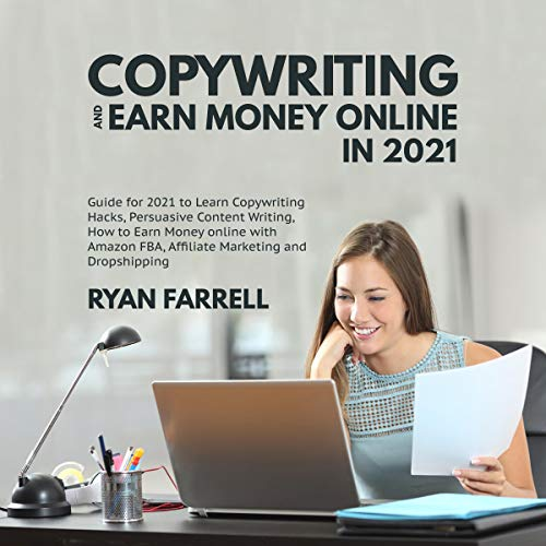 Copywriting and Earn Money Online in 2021: Guide for 2021 to Learn Copywriting Hacks, Persuasive Content Writing, How to Earn Money Online with Amazon FBA, Affiliate Marketing and Dropshipping