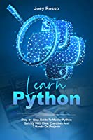 Learn Python: Step-By-Step Guide to Master Python Quickly With Clear Exercises and 3 Hands-On Projects Front Cover
