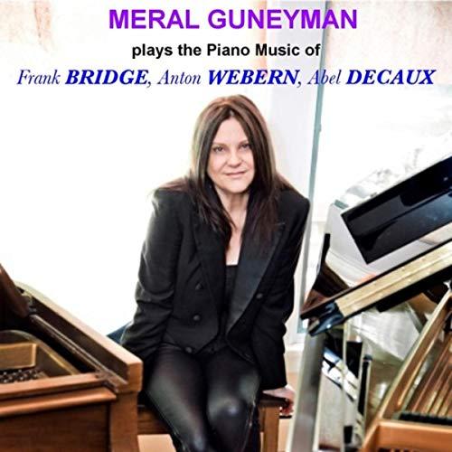 Meral Guneyman Plays the Piano Music of Frank Bridge, Anton Webern and Abel Decaux