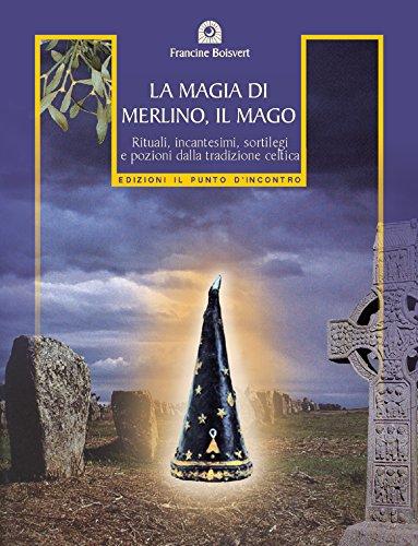 La magia di Merlino, il mago: Rituali, incantesimi, sortilegi e pozioni della tradizione celtica (Nuove frontiere del pensiero)