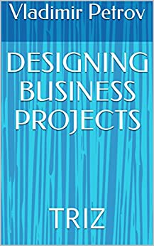 [Vladimir Petrov]のDESIGNING BUSINESS PROJECTS: TRIZ (English Edition)