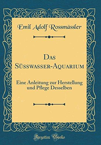 Das Süßwasser-Aquarium: Eine Anleitung zur Herstellung und Pflege Desselben (Classic Reprint)