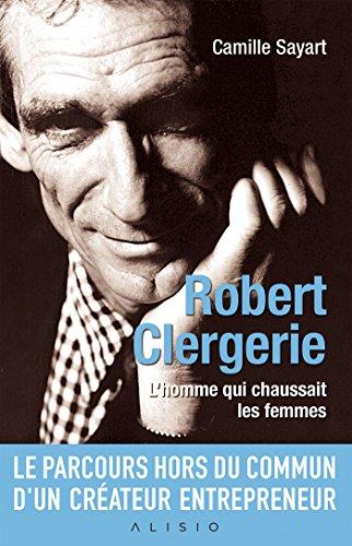 Robert Clergerie: L'homme qui chaussait les femmes (French Edition)