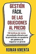 GESTIÓN FÁCIL DE LAS OBJECIONES AL PRECIO: 118 tácticas de venta de probada eficacia que te permitirán no quedarte sin palabras al negociar un precio