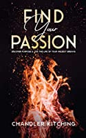 Find Your Passion: Discover Purpose and Live the Life of Your Wildest Dreams