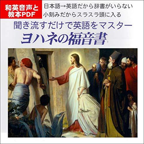 聞き流すだけで英語をマスター:ヨハネの福音書: 日本語→英語、細かい区切りで学ぶから英語が即、頭に入ってくる!和英音声+教本PDF