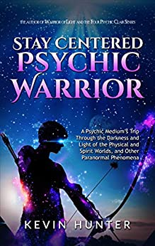 Stay Centered Psychic Warrior: A Psychic Medium's Trip Through the Darkness and Light of the Physical and Spirit Worlds, and Other Paranormal Phenomena by [Kevin Hunter]