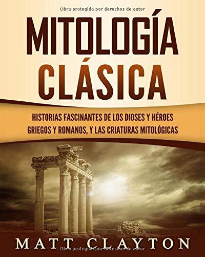 Mitología Clásica: Historias Fascinantes de los Dioses y Héroes Griegos y Romanos, y las Criaturas Mitológicas