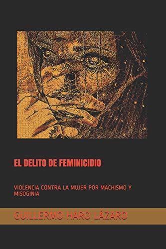 EL DELITO DE FEMINICIDIO: VIOLENCIA CONTRA LA MUJER POR MACHISMO Y MISOGINIA: 1 (Libro 1)