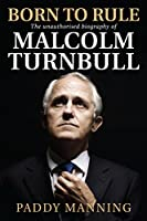 Born to Rule: The unauthorised biography of Malcolm Turnbull 0522868800 Book Cover