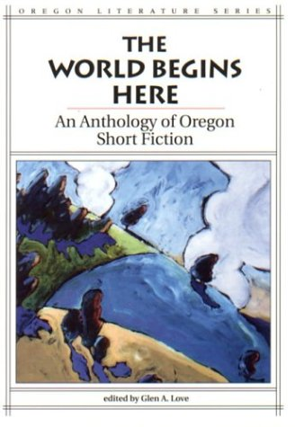 The World Begins Here: An Anthology of Oregon Short Fiction (Oregon Literature Series)