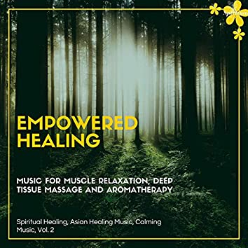 Empowered Healing (Music For Muscle Relaxation, Deep Tissue Massage And Aromatherapy) (Spiritual Healing, Asian Healing Music, Calming Music, Vol. 2)