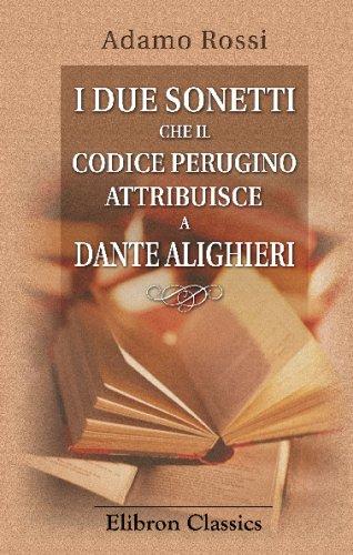 I due sonetti che il codice perugino attribuisce a Dante Alighieri: Dati nuovamente in luce ed illustrati dall'ab Adamo Rossi e da lui offerti a vece di epitalamio al conte Zeffirino Faina