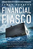 Financial Fiasco: How America's Infatuation With HomeOwnership and Easy Money Created the Economic Crisis - Johan Norberg