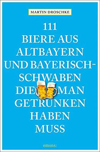 111 Biere aus Altbayern und Bayerisch-Schwaben, die man getrunken haben muss (111 Orte ...)