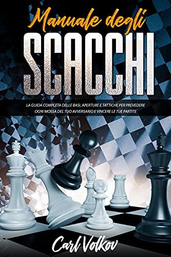 Manuale Degli scacchi : La Guida Completa Delle Basi, Aperture e Tattiche Per Prevedere Ogni Mossa Del Tuo Avversario e Vincere le Tue Partite