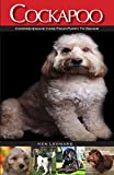 Cockapoo: Comprehensive Care from Puppy to Senior; Care, Health, Training, Behaviour, Understanding, Grooming, Costs and much more
