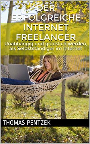 Der erfolgreiche Internet Freelancer: Unabhängig und glücklich werden, als Selbstständiger im Internet