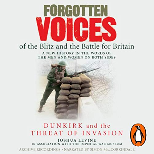 Forgotten Voices of the Blitz and the Battle for Britain     Dunkirk and the Threat of Invasion              By:                                                                                                                                 Joshua Levine,                                                                                        The Imperial War Museum                               Narrated by:                                                                                                                                 Simon MacCorkindale                      Length: 2 hrs and 58 mins     8 ratings     Overall 4.9