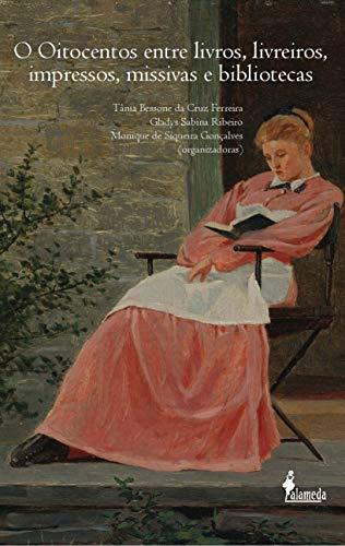 O Oitocentos Entre Livros, Livreiros, Impressos, Missivas e Bibliotecas