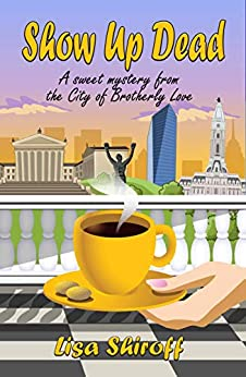 Show Up Dead: A Sweet Mystery from the City of Brotherly Love by [Lisa Shiroff]
