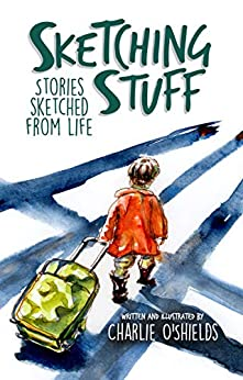 Sketching Stuff: Stories Sketched From Life by [Charlie O'Shields]