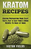 Kratom Recipes: Kratom Preparation Made Easy! Tasty, Fast & Easy Food & Drink Recipes To Make At Home