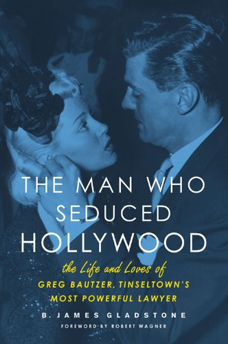 Gladstone, B: Man Who Seduced Hollywood: The Life and Loves of Greg Bautzer, Tinseltown's Most Powerful Lawyer