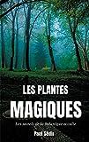 Les Plantes Magiques - Les secrets de la botanique occulte : puissance secrète des végétaux, médecine hermétique, philtres de plantes magiques, et autres vertus méconnues des jardins d'alchimistes