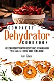 Complete Dehydrator Cookbook: Delicious Dehydrator Recipes Including Making Vegetables, Fruits,...