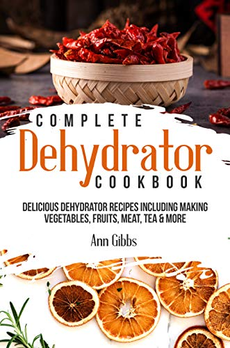 Complete Dehydrator Cookbook: Delicious Dehydrator Recipes Including Making Vegetables, Fruits, Meat, Tea & More by [Ann Gibbs]