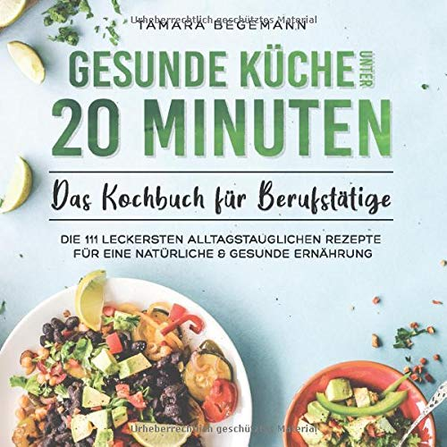 Gesunde Küche unter 20 Minuten – Das Kochbuch für Berufstätige: Die 111 leckersten alltagstauglichen Rezepte für eine natürliche & gesunde Ernährung