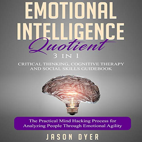 Emotional Intelligence Quotient: 3 in 1: Critical Thinking, Cognitive Therapy, and Social Skills Guidebook: The Practical Mind-Hacking Process for Analyzing People Through Emotional Agility