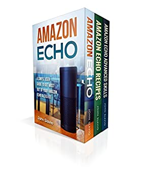 Amazon Echo Alexa  Amazon Echo and Amazon Echo Dot Box Set 3 Books in 1  Step by Step Amazon Alexa User Guide