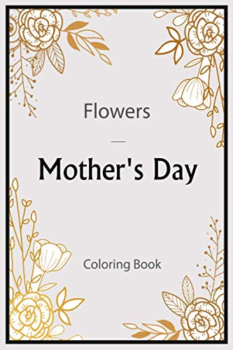 Mother's Day Flowers Coloring Book: An Adult Coloring Book Featuring Charming , Beautiful Flowers and Nature Patterns for Stress Relief and Relaxation