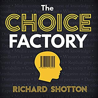 The Choice Factory     25 Behavioural Biases That Influence What We Buy              By:                                                                                                                                 Richard Shotton                               Narrated by:                                                                                                                                 Simon Cole                      Length: 5 hrs and 1 min     31 ratings     Overall 4.5